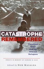 Catastrophe Remembered: Palestine, Israel and the Internal Refugees: Essays in Memory of Edward W. Said