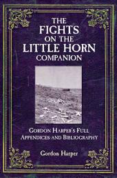 The Fights on the Little Horn Companion: Gordon Harper's Full Appendices and Bibliography