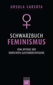 Schwarzbuch Feminismus: Vom Mythos der erreichten Gleichberechtigung