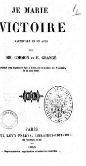 Je marie Victoire vaudeville en un acte par MM. Cormon et E. Grange