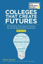 Colleges That Create Futures, 2nd Edition: 50 Schools That Launch Careers by Going Beyond the Classroom