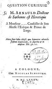 Question curieuse si M. Arnauld docteur de Sorbonne est heretique a monsieur ..... conseiller de Son Altesse l'Evêque & Prince de Liege. ..