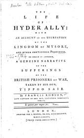 The Life of Hyder Ally: with an Account of His Usurpation of the Kingdom of Mysore, and Other Contiguous Provinces. To which is Annexed, a Genuine Narrative of the Sufferings of the British Prisoners of War, Taken by His Son, Tippoo Saib. By Francis Robson, ...