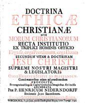 Doctrina Ethicae Christianae: Sive Morum Christianorum Recta Institutio Ex Triplici Hominis Officio Erga se, erga Proximum, erga Deum Secundum Vitam & Doctrinam Jesu Christi...