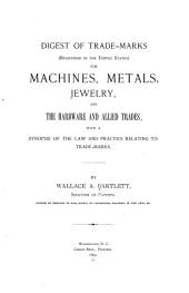 Digest of Trade Marks for Machines, Metals, Jewelry, and the Hardware and Allied Trades: With a Synopsis of the Law and Practice Relating to Trade-marks