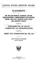 United States Shipping Board: Statements of Mr. Willian Denman, Chairman, and Mr. Theodore Brent, Commissioner of the Shipping Board, and Capt. Charles Yates, Coast and Geodetic Survey Before the Subcommittee ... in Charge of Sundry Civil Appropriation Bill for 1918, Sixty-fourth Congress, Second Sessiomn