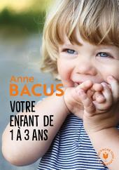 Votre enfant de 1 à 3 ans: Trimestre par trimestre, les deux années les plus importantes de sa vie