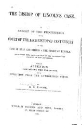 The Bishop of Lincoln's Case: A Report of the Proceedings in the Court of the Archbishop of Canterbury of the Case of Read and Others V. the Bishop of Lincoln (pub. with the Sanction of the Incorporated Council of Law Reporting) with an Appendix Containing the Pleadings, and a Selection from the Authorities Cited