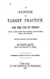 A System of Target Practice: For the Use of Troops when Armed with the Musket, Rifle-musket, Rifle, Or Carbine. Prepared Principally from the French, by Henry Heth ... Pub. by Order of the War Department