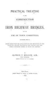 Practical treatise on the construction of iron highway bridges: for the use of town committes. Together with a short essay upon the application of the principles of the lever to a ready analysis of the strains upon the more customary forms of beams and trusses