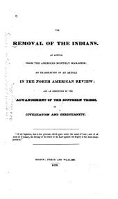 The Removal of the Indians: An Article from the American Monthly Magazine: an Examination of an Article in the North American Review: and an Exhibition of the Advancement of the Southern Tribes, in Civilization and Christianity ...