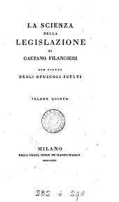 La scienza della legislatione e gli opuscoli scelti del cavaliere Gaetano Filangieri: Volumi 5-6