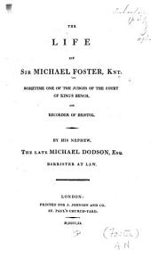The life of Sir Michael Foster, knt: sometime one of the judges of the Court of King's Bench and recorder of Bristol