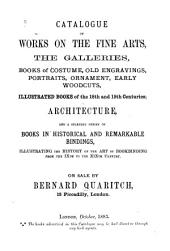 Catalogue of Works on the Fine Arts: The Galleries, Books of Costume, Old Engravings, Portraits, Ornament, Early Woodcuts, Illustrated Books of the 18th and 19th Centuries; Architecture, and a Splendid Series of Books in Historical and Remarkable Bindings, Illustrating the History of the Art of Bookbinding from the IXth to the XIXth Century; on Sale by Bernard Quaritch