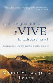 ¡No Tengas Temor Y Vive Lo Extraordinario!: Cinco Pasos Claves Para Vivir Y Lograr Todo Lo Que Dios Tiene Para Ti