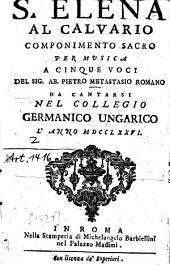 S. Elena Al Calvario: Componimento Sacro Per Musica A Cinque Voci Del Sig. Ab. Pietro Metastasio Romano : Da Cantarsi Nel Collegio Germanico Ungarico L'Anno MDCCLXXVI