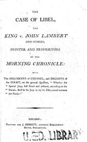 The case of libel, the King v. John Lambert and others, printer and proprietors of the Morning chronicle: with the arguments of counsel, and decision of the court