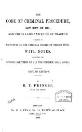 The Code of Criminal Procedure, Act XXV of 1861, and other laws and rules of practice relating to procedure in the criminal courts of British India. With notes, containing the opinions delivered by all the superior local courts. Second edition, by H. T. Prinsep