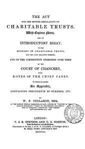 The Act for the Better Regulation of Charitable Trusts: With Copious Notes, and an Introductory Essay, on the History of Charitable Trusts ... To which is Added an Appendix, Containing Precedents of Schemes, Etc. ...
