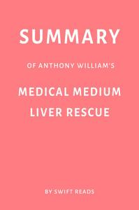 Summary of Anthony William   s Medical Medium Liver Rescue by Swift Reads Book