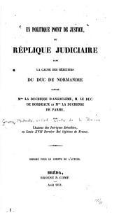 En politique point de justice: ou République judiciaire dans la cause des héritiers du Duc de Normandie contre Mme la Duchesse d'Angoulême, M. le Duc de Bordeaux et Mme la Duchesse de Parme
