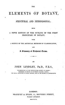 Elements of Botany  Structural  Physiological  Systematical  and Medical  Being a Fourth Edition of the Outline of the First Principles of Botany