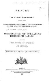 Report of the Joint Committee Appointed by the Lords of the Committee of Privy Council for Trade and the Atlantic Telegraph Company, to Inquire Into the Construction of Submarine Telegraph Cables: Together with the Minutes of Evidence and Appendix ...
