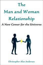 The Man and Woman Relationship: A New Center for the Universe