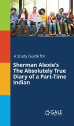 A Study Guide For Sherman Alexie S The Absolutely True Diary Of A Part Time Indian PDF