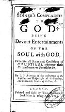 The Sinner's Complaints to God: Being Devout Entertainments of the Soul with God, Fitted for All States and Conditions of Christians, Whatever Their Circumstances Or Necessities Be. By J.G. [i.e. John Gother] ..