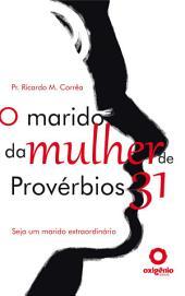 O Marido Da Mulher De Provérbios 31 - Seja Um Marido Extraordinário