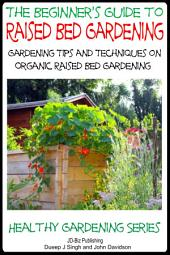 A Beginner's Guide to Raised Bed Gardening - Gardening Tips and Techniques on Organic Raised Bed Gardening
