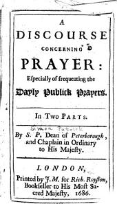A Discourse Concerning Prayer: Especially of Frequenting the Dayly Publick Prayers : in Two Parts