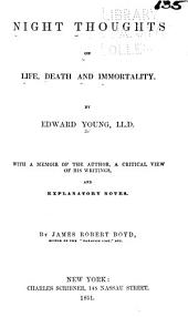 Night thoughts on life, death and immortality: With a memoir of the author, a critical view of his writings, and explanatory notes
