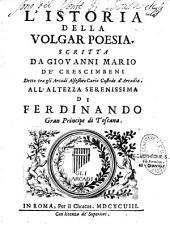L'Istoria della volgar poesia, scritta da Giovanni Mario de' Crescimbeni detto tra gli Arcadi Alsesibeo Cario custode d'Arcadia...