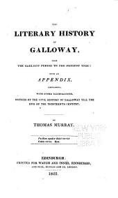 The Literary History of Galloway, from the Earliest Period to the Present Time: With an Appendix, Containing, with Other Illustrations, Notices of the Civil History of Galloway Till the End of the Thirteenth Century