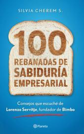 100 rebanadas de sabiduría empresarial: Consejos que escuché de Lorenzo Servitje, fundador de Bimbo.