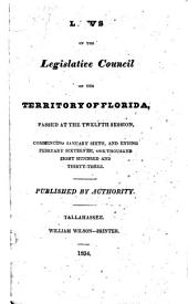 Laws of the Legislative Council of the Territory of Florida: Passed at the Twelfth Session, Commencing January Sixth, and Ending February Sixteenth, One Thousand Eight Hundred and Thirty-three [i.e. Thirty-four].