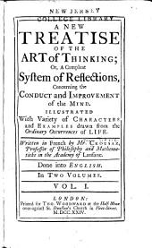 A New Treatise of the Art of Thinking; Or: A Compleat System of Reflections, Concerning the Conduct and Improvement of the Mind ...