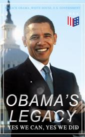 Obama's Legacy - Yes We Can, Yes We Did: Main Accomplishments & Projects, All Executive Orders, International Treaties, Inaugural Speeches and Farwell Address of the 44th President of the United States