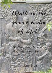 Walk in the power realm of God!: Walking with the mind of Christ in the Spirit