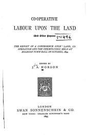 Co-operative Labour Upon the Land: (and Other Papers); the Report of a Conference Upon 'land, Co-operation, and the Unemployed,' Held at Holborn Town Hall in October, 1894