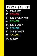 My Perfect Day Wake Up Fishing Eat Breakfast Fishing Eat Lunch Fishing Eat Dinner Fishing Sleep