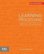 Learning Processing: A Beginner's Guide to Programming Images, Animation, and Interaction, Edition 2