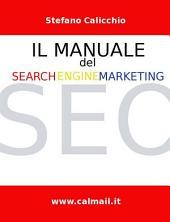 Il manuale del search engine marketing | seo - tecniche e strategie di search engine optimization per posizionare con successo un sito internet nei motori di ricerca.