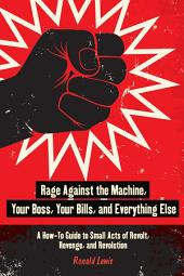 Rage Against the Machine, Your Boss, Your Bills, and Everything Else: A How-To Guide to Small Acts of Revolt, Revenge, and Revolution