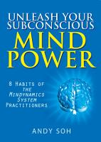 Unleash Your Subconscious Mind Power  8 Habits of The Mindynamics System Practitioners PDF