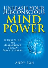 Unleash Your Subconscious Mind Power: 8 Habits of The Mindynamics System Practitioners