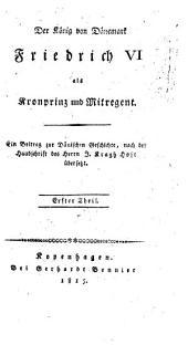 Entwurf einer Geschichte der dänischen Monarchie unter der Regierung Christian des VII.: ¬Der König von Dänemark Friedrich VI. als Kronprinz und Mitregent, 1. Theil. 2. Theil