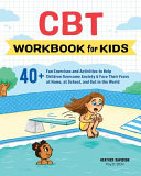 CBT Workbook for Kids  40  Fun Exercises and Activities to Help Children Overcome Anxiety   Face Their Fears at Home  at School  and Out in T